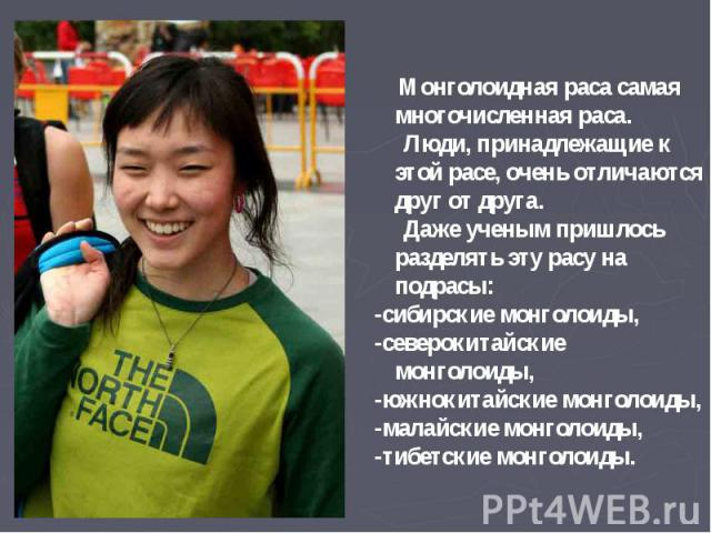 Монголоидная раса самая многочисленная раса. Люди, принадлежащие к этой расе, очень отличаются друг от друга. Даже ученым пришлось разделять эту расу на подрасы: -сибирские монголоиды, -северокитайские монголоиды, -южнокитайские монголоиды, -малайск…