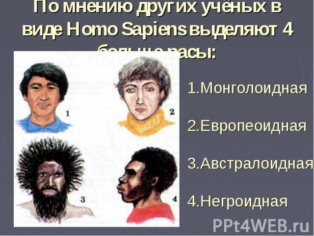 По мнению других учёных в виде Homo Sapiens выделяют 4 больше расы:1.Монголоидная2.Европеоидная3.Австралоидная4.Негроидная
