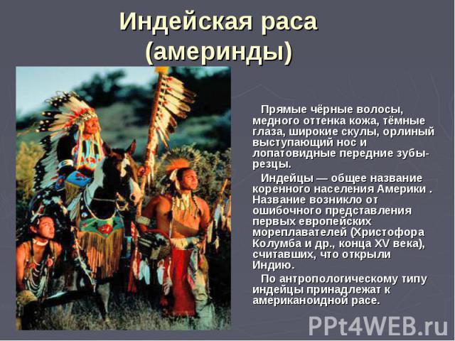 Индейская раса (америнды) Прямые чёрные волосы, медного оттенка кожа, тёмные глаза, широкие скулы, орлиный выступающий нос и лопатовидные передние зубы-резцы. Индейцы — общее название коренного населения Америки . Название возникло от ошибочного пре…