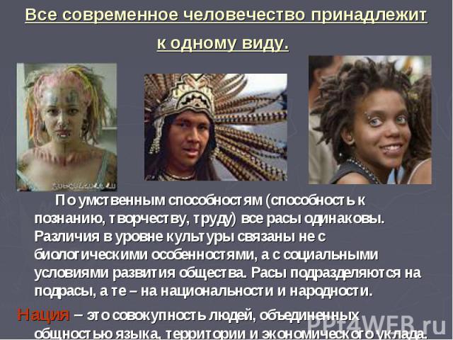 Все современное человечество принадлежит к одному виду. По умственным способностям (способность к познанию, творчеству, труду) все расы одинаковы. Различия в уровне культуры связаны не с биологическими особенностями, а с социальными условиями развит…