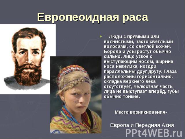 Европеоидная раса Люди с прямыми или волнистыми, часто светлыми волосами, со светлой кожей. Борода и усы растут обычно сильно, лицо узкое с выступающим носом, ширина носа невелика, ноздри параллельны друг другу. Глаза расположены горизонтально, скла…