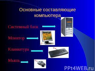 Основные составляющие компьютераСистемный блок Монитор Клавиатура Мышь