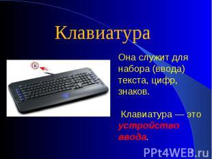 КлавиатураОна служит для набора (ввода) текста, цифр, знаков. Клавиатура — это у