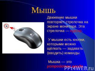 МышьДвижение мышки повторяет стрелочка на экране монитора. Эта стрелочка — курсо