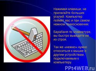 Нажимая клавиши, не прилагайте больших усилий. Компьютер поймёт вас и при самом
