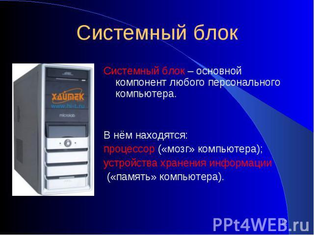 Системный блокСистемный блок – основной компонент любого персонального компьютера.В нём находятся: процессор («мозг» компьютера); устройства хранения информации («память» компьютера).