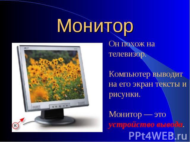 МониторОн похож на телевизор. Компьютер выводит на его экран тексты и рисунки. Монитор — это устройство вывода.