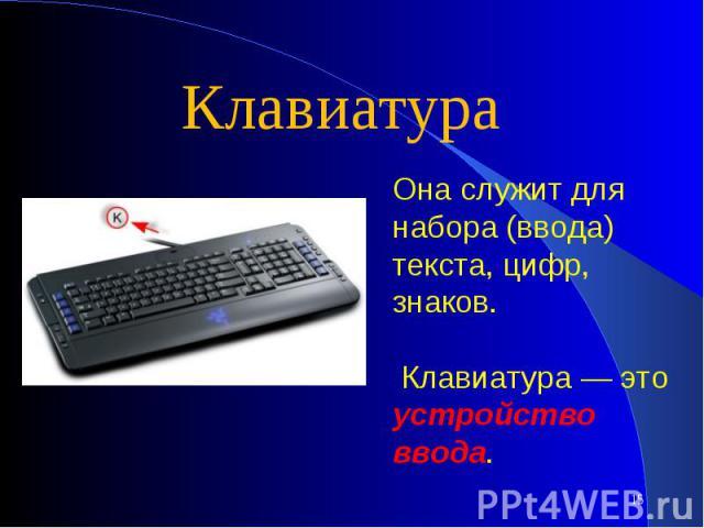 КлавиатураОна служит для набора (ввода) текста, цифр, знаков. Клавиатура — это устройство ввода.
