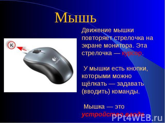 МышьДвижение мышки повторяет стрелочка на экране монитора. Эта стрелочка — курсор. У мышки есть кнопки, которыми можно щёлкать — задавать (вводить) команды. Мышка — это устройство ввода.