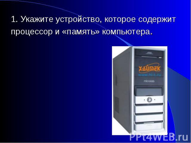 1. Укажите устройство, которое содержит процессор и «память» компьютера.