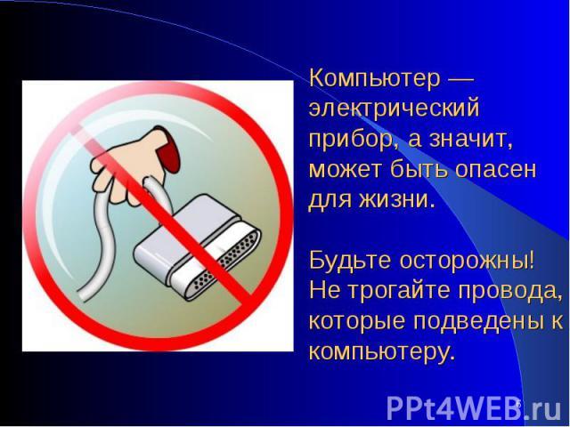 Компьютер — электрический прибор, а значит, может быть опасен для жизни. Будьте осторожны! Не трогайте провода, которые подведены к компьютеру.
