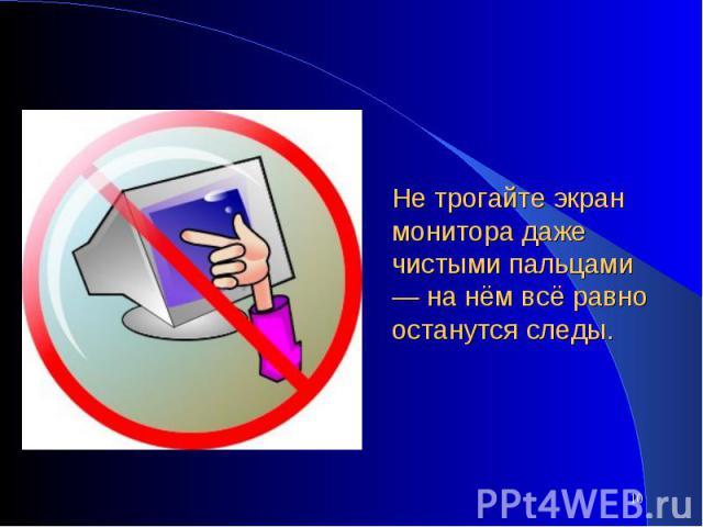 Не трогайте экран монитора даже чистыми пальцами — на нём всё равно останутся следы.
