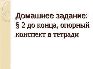 Домашнее задание:§ 2 до конца, опорный конспект в тетради