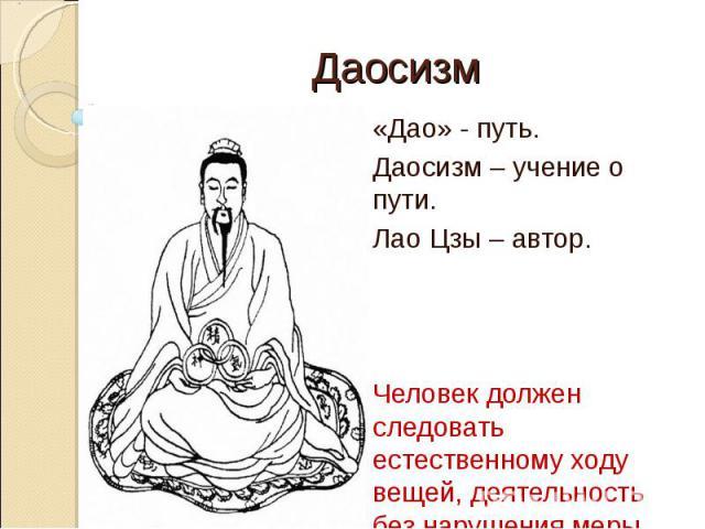 Даосизм«Дао» - путь. Даосизм – учение о пути.Лао Цзы – автор. Человек должен следовать естественному ходу вещей, деятельность без нарушения меры.