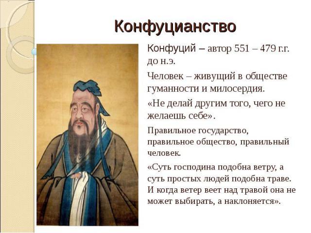 КонфуцианствоКонфуций – автор 551 – 479 г.г. до н.э.Человек – живущий в обществе гуманности и милосердия. «Не делай другим того, чего не желаешь себе».Правильное государство, правильное общество, правильный человек.«Суть господина подобна ветру, а с…