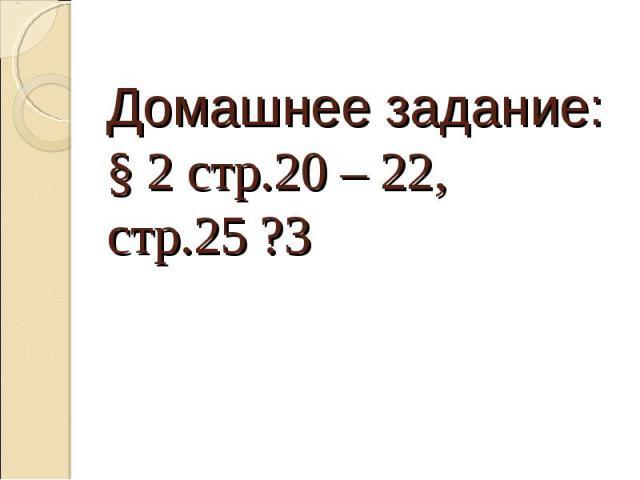 Домашнее задание:§ 2 стр.20 – 22, стр.25 ?3