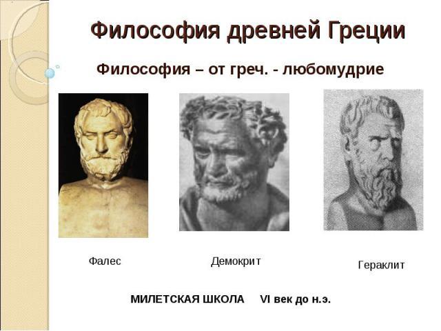 Философия древней Греции Философия – от греч. - любомудриеМИЛЕТСКАЯ ШКОЛА VI век до н.э.