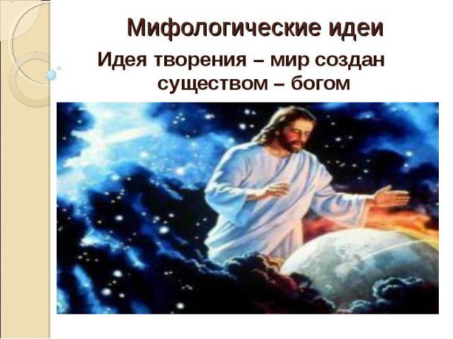 Мифологические идеиИдея творения – мир создан существом – богом