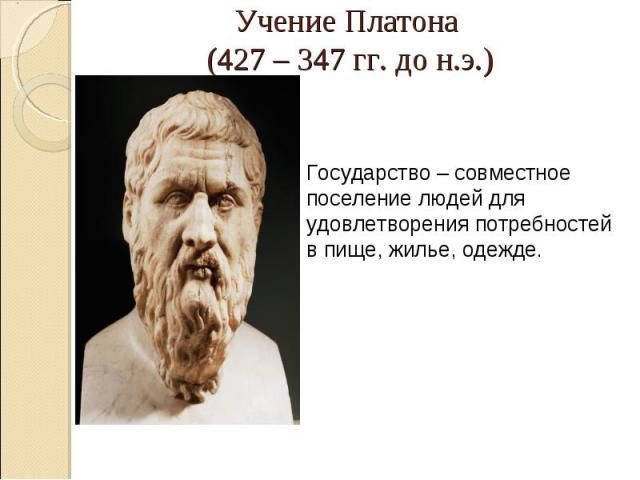 Учение Платона (427 – 347 гг. до н.э.)Государство – совместное поселение людей для удовлетворения потребностей в пище, жилье, одежде.