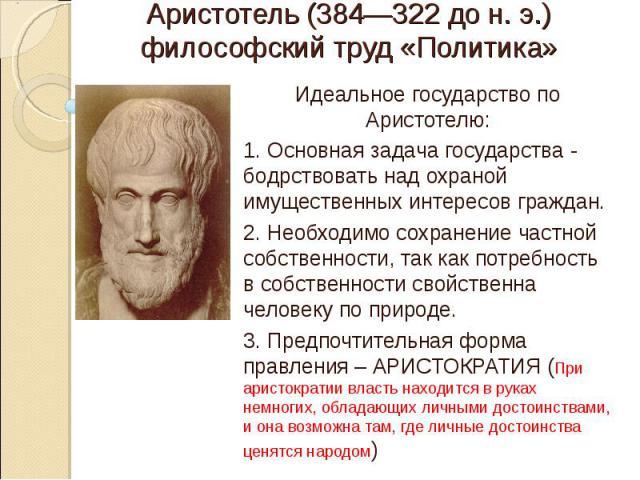 Аристотель (384—322 до н. э.)философский труд «Политика» Идеальное государство по Аристотелю:1. Основная задача государства - бодрствовать над охраной имущественных интересов граждан. 2. Необходимо сохранение частной собственности, так как потребнос…