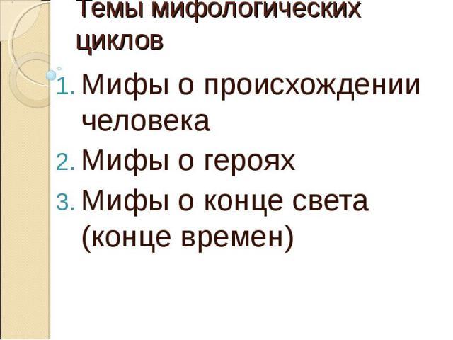Темы мифологических циклов Мифы о происхождении человекаМифы о герояхМифы о конце света (конце времен)