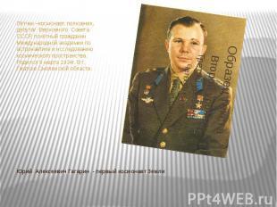 Лётчик –космонавт, полковник, депутат Верховного Совета СССР, почётный гражданин