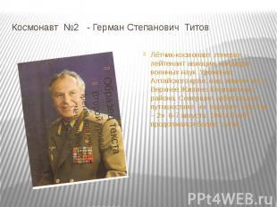 Космонавт №2 - Герман Степанович ТитовЛётчик-космонавт ,генерал – лейтенант авиа