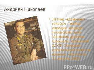 Андриян Николаев Лётчик –космонавт, генерал – майор авиации, кандидат технически