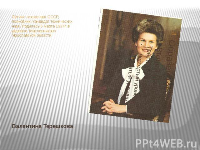 Лётчик –космонавт СССР, полковник, кандидат технических наук. Родилась 6 марта 1937г. в деревне Масленниково Ярославской области.