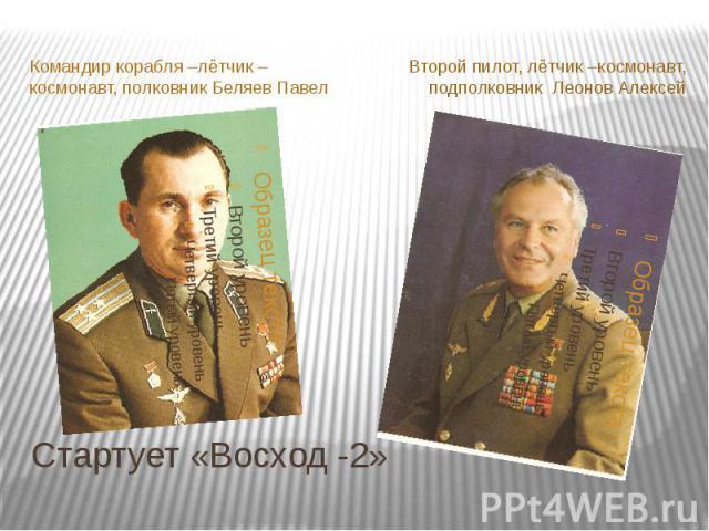 Командир корабля –лётчик –космонавт, полковник Беляев ПавелВторой пилот, лётчик –космонавт, подполковник Леонов Алексей