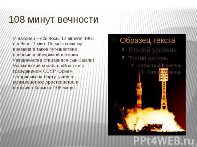 108 минут вечностиИ наконец – сбылось! 12 апреля 1961 г. в 9час. 7 мин. По московскому времени в такое путешествие впервые в обозримой истории человечества отправился сын Земли!Космический корабль «Восток» с гражданином СССР Юрием Гагариным на борту…