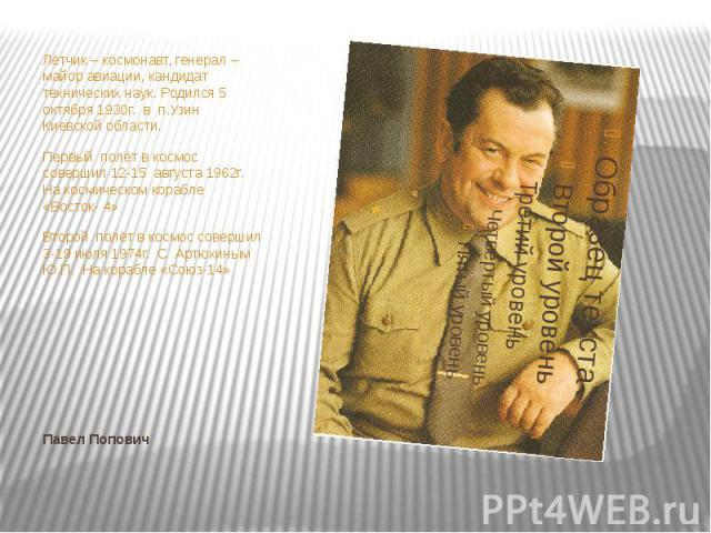 Лётчик – космонавт, генерал –майор авиации, кандидат технических наук. Родился 5 октября 1930г. в п.Узин Киевской области.Первый полёт в космос совершил 12-15 августа 1962г. На космическом корабле «Восток- 4»Второй полёт в космос совершил 3-19 июля …