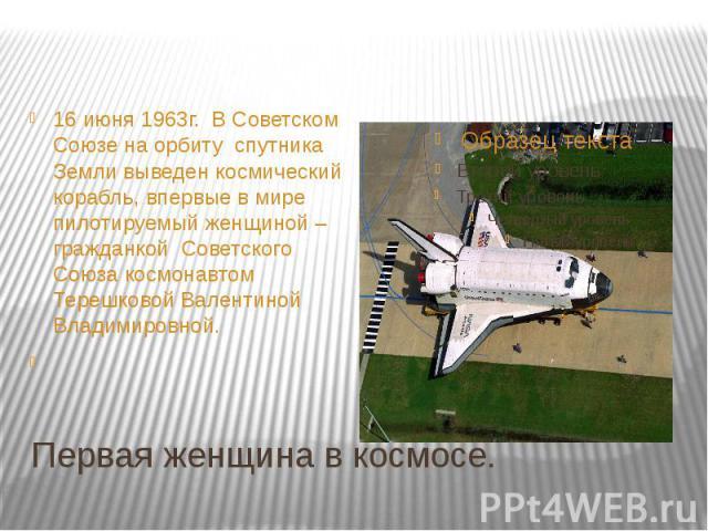 16 июня 1963г. В Советском Союзе на орбиту спутника Земли выведен космический корабль, впервые в мире пилотируемый женщиной – гражданкой Советского Союза космонавтом Терешковой Валентиной Владимировной. Первая женщина в космосе.