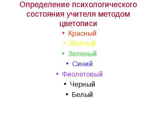 Определение психологического состояния учителя методом цветописиКрасныйЖелтыйЗеленыйСинийФиолетовыйЧерныйБелый