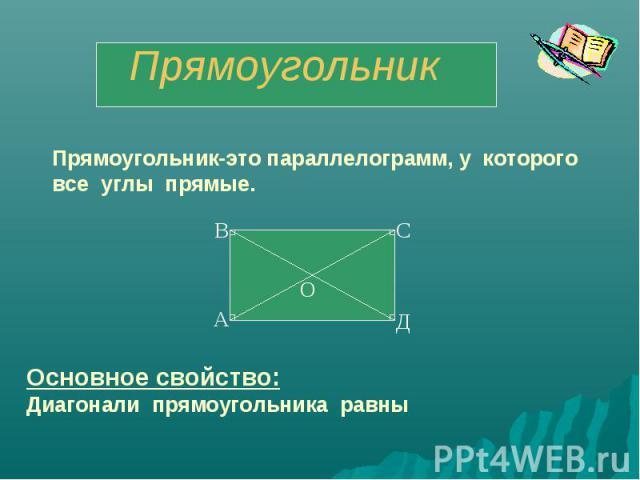 ПрямоугольникПрямоугольник-это параллелограмм, у которого все углы прямые.Основное свойство:Диагонали прямоугольника равны