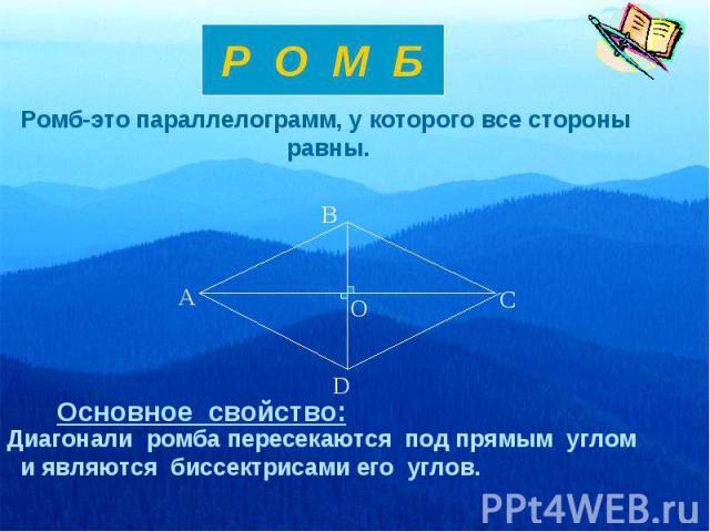 Р О М БРомб-это параллелограмм, у которого все стороны равны.Диагонали ромба пересекаются под прямым углом и являются биссектрисами его углов.