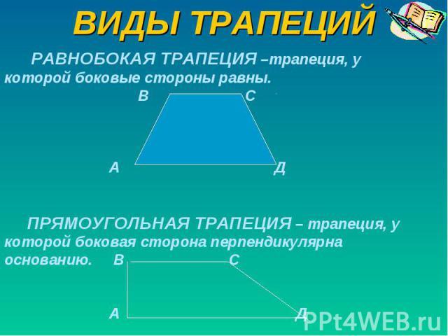 ВИДЫ ТРАПЕЦИЙ РАВНОБОКАЯ ТРАПЕЦИЯ –трапеция, у которой боковые стороны равны. В С А Д ПРЯМОУГОЛЬНАЯ ТРАПЕЦИЯ – трапеция, у которой боковая сторона перпендикулярна основанию. В С А Д
