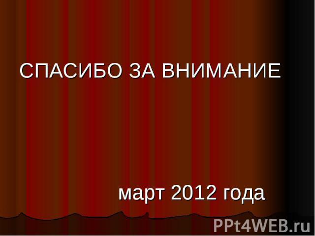 СПАСИБО ЗА ВНИМАНИЕ март 2012 года