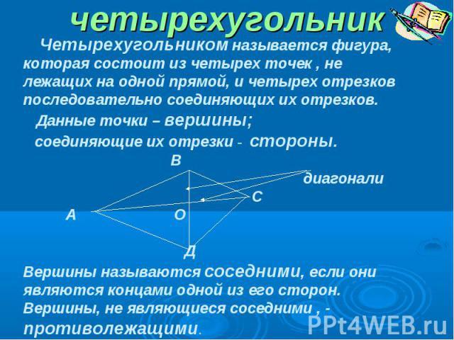 четырехугольник Четырехугольником называется фигура, которая состоит из четырех точек , не лежащих на одной прямой, и четырех отрезков последовательно соединяющих их отрезков. Данные точки – вершины; соединяющие их отрезки - стороны. В диагонали С А…