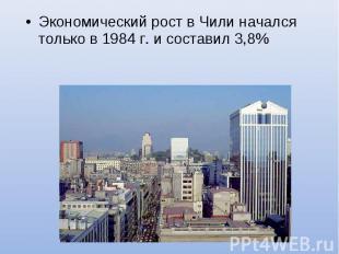 Экономический рост в Чили начался только в 1984 г. и составил 3,8%