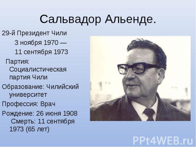 Сальвадор Альенде.29-й Президент Чили 3 ноября 1970— 11 сентября 1973  Партия: Социалистическая партия Чили Образование: Чилийский университет Профессия: Врач Рождение: 26 июня 1908 Смерть: 11 сентября 1973 (65 лет)