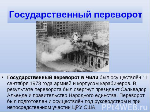 Государственный переворотГосударственный переворот в Чили был осуществлён 11 сентября 1973 года армией и корпусом карабинеров. В результате переворота был свергнут президент Сальвадор Альенде и правительство Народного единства. Переворот был подгото…