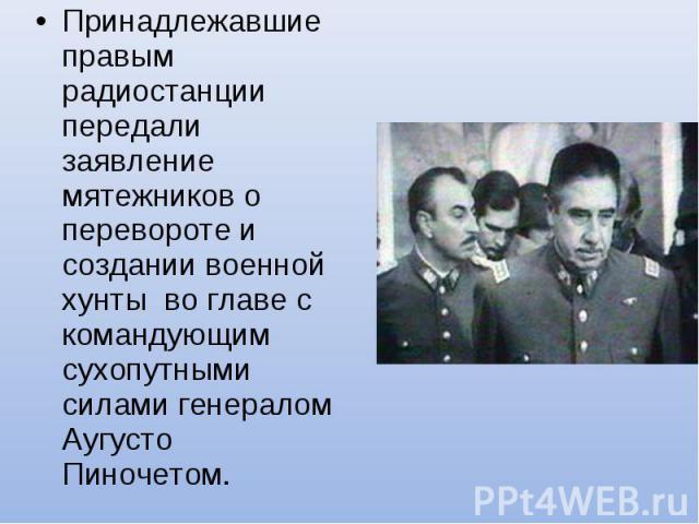 Принадлежавшие правым радиостанции передали заявление мятежников о перевороте и создании военной хунты во главе с командующим сухопутными силами генералом Аугусто Пиночетом.