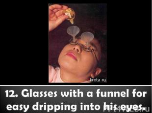12. Glasses with a funnel for easy dripping into his eyes.