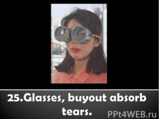 25.Glasses, buyout absorb tears.