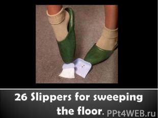 26 Slippers for sweeping the floor.