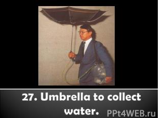 27. Umbrella to collect water.