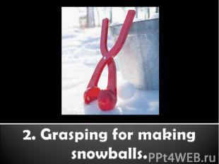 2. Grasping for making snowballs.