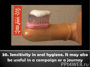 30. Sensitivity in oral hygiene. It may also be useful in a campaign or a journe