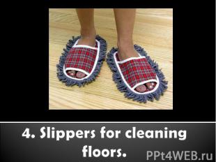 4. Slippers for cleaning floors.